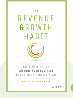 The Revenue Growth Habit: The Simple Art of Growing Your Business by 15% in 15 Minutes a Day by Alex Goldfayn