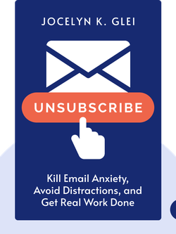 Unsubscribe: How to Kill Email Anxiety, Avoid Distractions, and Get Real Work Done von Jocelyn K. Glei