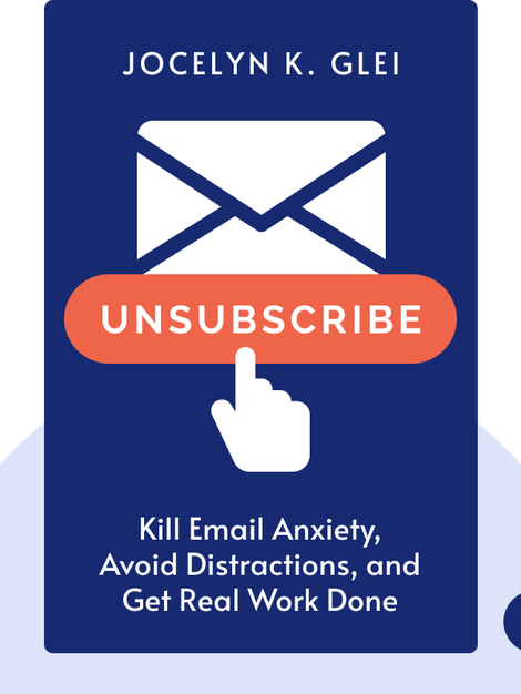 Unsubscribe: How to Kill Email Anxiety, Avoid Distractions, and Get Real Work Done by Jocelyn K. Glei