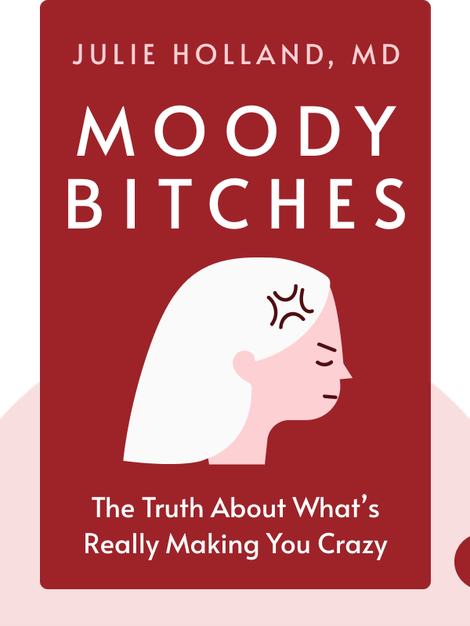 Moody Bitches: The Truth About the Drugs You're Taking, the Sleep You're Missing, the Sex You're Not Having, and What's Really Making You Crazy by Julie Holland, MD