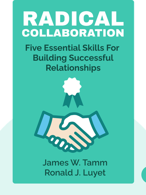 Radical Collaboration: Five Essential Skills to Overcome Defensiveness and Build Successful Relationships by James W. Tamm and Ronald J. Luyet