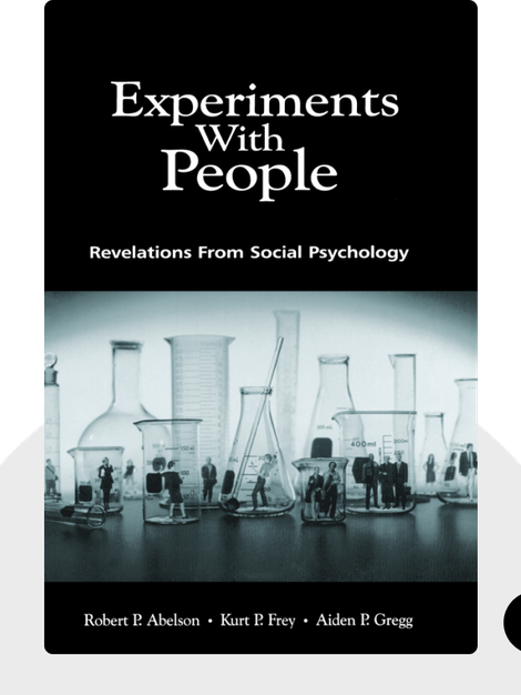 Experiments With People: Revelations From Social Psychology by Robert P. Abelson, Kurt P. Frey, Aiden P. Gregg