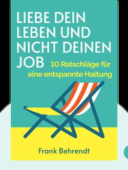 Liebe dein Leben und nicht deinen Job: 10 Ratschläge für eine entspannte Haltung by Frank Behrendt