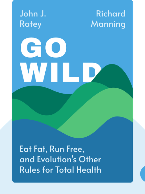 Go Wild: Eat Fat, Run Free, Be Social, and Follow Evolution's Other Rules for Total Health and Well-Being by John J. Ratey & Richard Manning