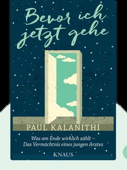 Bevor ich jetzt gehe: Was am Ende wirklich zählt – Das Vermächtnis eines jungen Arztes von Paul Kalanithi