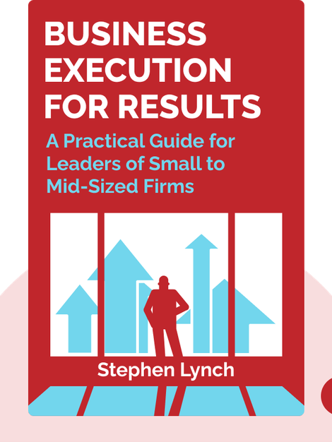 Business Execution for RESULTS: A Practical Guide for Leaders of Small to Mid-Sized Firms by Stephen Lynch