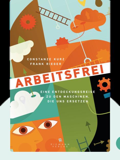 Arbeitsfrei: Eine Entdeckungsreise zu den Maschinen, die uns ersetzen by Constanze Kurz und Frank Rieger
