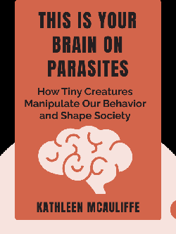This Is Your Brain on Parasites: How Tiny Creatures Manipulate Our Behavior and Shape Society by Kathleen McAuliffe