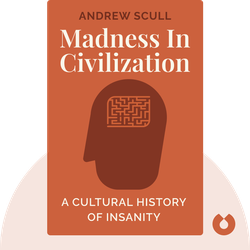 Madness in Civilization: A Cultural History of Insanity, from the Bible to Freud, from the Madhouse to Modern Medicine by Andrew Scull