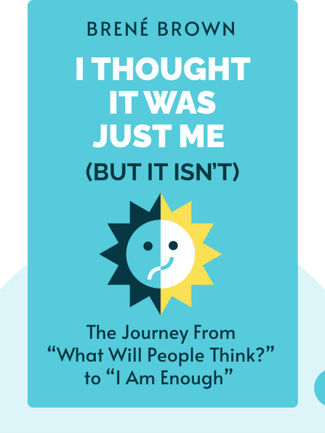 "I Thought It Was Just Me (but it isn't): Making the Journey From ""What Will People Think?"" to ""I Am Enough"" by Brené Brown"