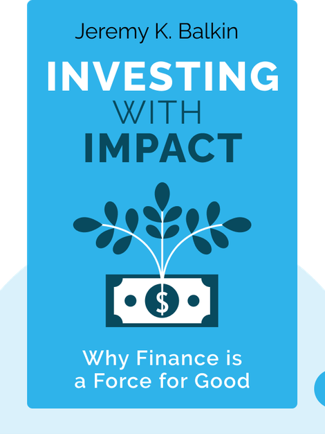Investing With Impact: Why Finance is a Force for Good by Jeremy K. Balkin