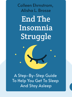 End the Insomnia Struggle: A Step-by-Step Guide to Help You Get to Sleep and Stay Asleep by Colleen Ehrnstrom, Alisha L. Brosse