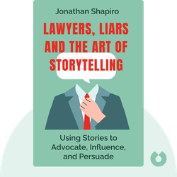 Lawyers, Liars and the Art of Storytelling: Using Stories to Advocate, Influence, and Persuade by Jonathan Shapiro