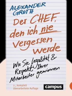 Der Chef, den ich nie vergessen werde: Wie Sie Loyalität und Respekt Ihrer Mitarbeiter gewinnen by Alexander Groth