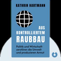 Aus kontrolliertem Raubbau: Wie Politik und Wirtschaft das Klima anheizen, Natur vernichten und Armut produzieren by Kathrin Hartmann