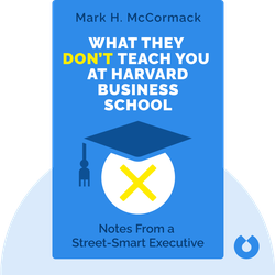 What They Don't Teach You at Harvard Business School: Notes From a Street-Smart Executive by Mark H. McCormack