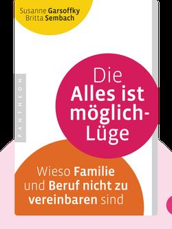 Die Alles ist möglich-Lüge: Wieso Familie und Beruf nicht zu vereinbaren sind by Susanne Garsoffky und Britta Sembach