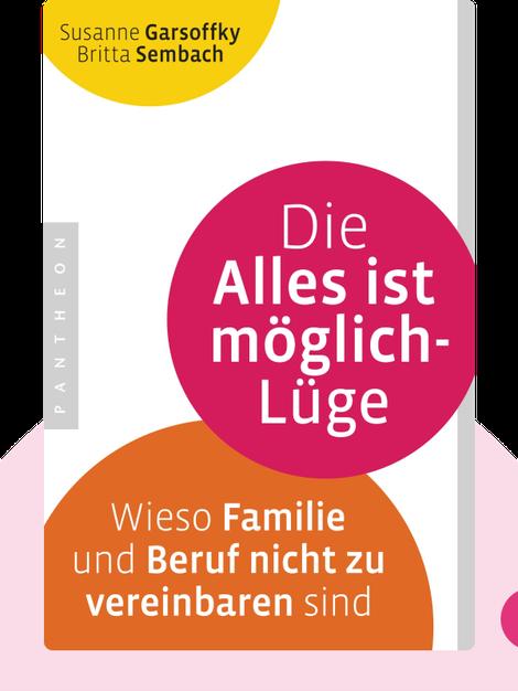 Die Alles ist möglich-Lüge: Wieso Familie und Beruf nicht zu vereinbaren sind von Susanne Garsoffky und Britta Sembach
