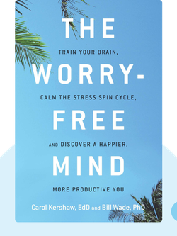 The Worry-Free Mind: Train Your Brain, Calm the Stress Spin Cycle, and Discover a Happier, More Productive You by Carol Kershaw, Bill Wade