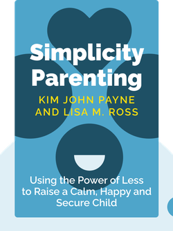 Simplicity Parenting: Using the Extraordinary Power of Less to Raise Calmer, Happier, and More Secure Kids by Kim John Payne and Lisa M. Ross