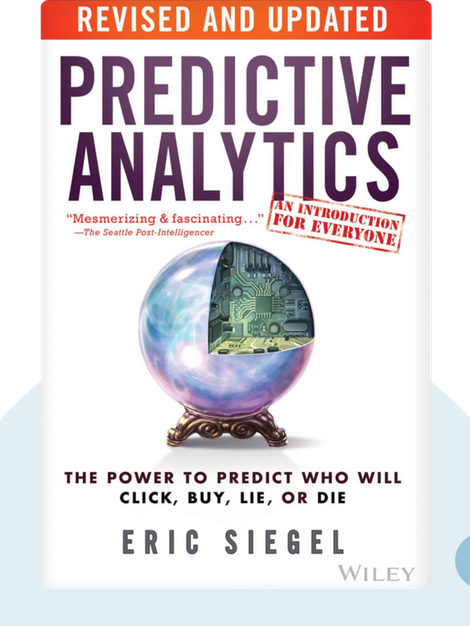 Predictive Analytics: The Power to Predict Who Will Click, Buy, Lie, Or Die by Eric Siegel