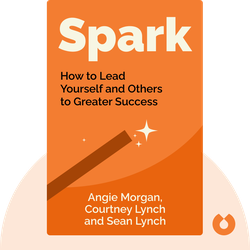 Spark: How to Lead Yourself and Others to Greater Success by Angie Morgan, Courtney Lynch and Sean Lynch