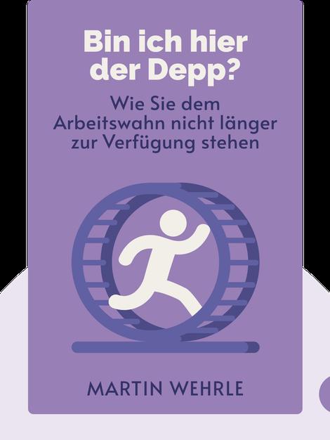 Bin ich hier der Depp?: Wie Sie dem Arbeitswahn nicht länger zur Verfügung stehen by Martin Wehrle