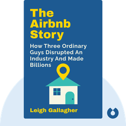 The Airbnb Story: How Three Ordinary Guys Disrupted an Industry, Made Billions . . . and Created Plenty of Controversy by Leigh Gallagher