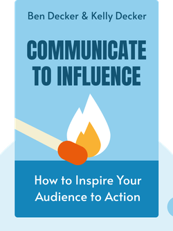 Communicate to Influence: How to Inspire Your Audience to Action by Ben Decker & Kelly Decker