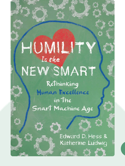 Humility Is The New Smart: Rethinking Human Excellence In the Smart Machine Age by Edward D. Hess and Katherine Ludwig