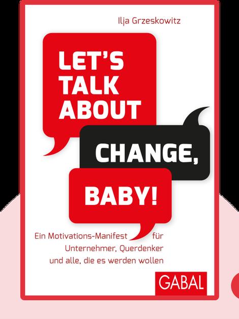 Let's talk about change, baby!: Ein Motivations-Manifest für Unternehmer, Querdenker und alle, die es werden wollen von Ilja Grzeskowitz