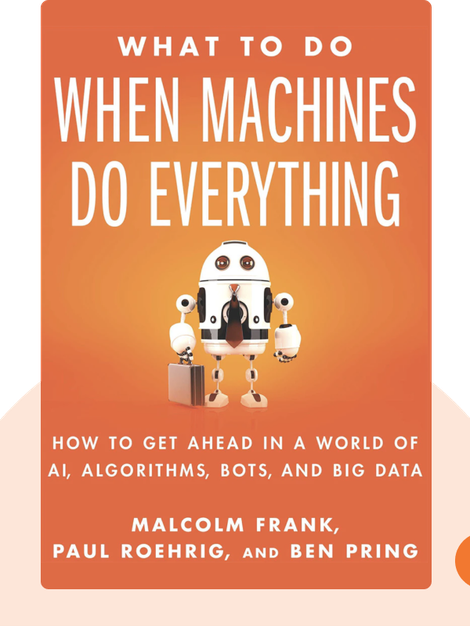 What To Do When Machines Do Everything: How To Get Ahead In A World Of AI, Algorithms, Bots and Big Data by Malcolm Frank, Paul Roehrig and Ben Pring
