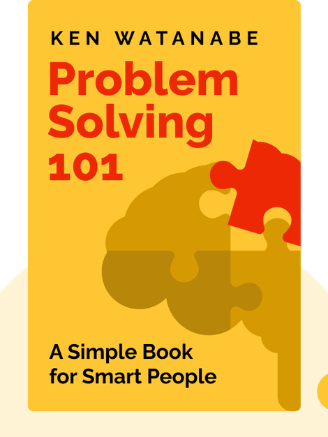 Problem Solving 101: A Simple Book for Smart People by Ken Watanabe