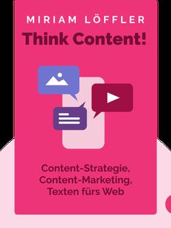 Think Content!: Content-Strategie, Content-Marketing, Texten fürs Web von Miriam Löffler