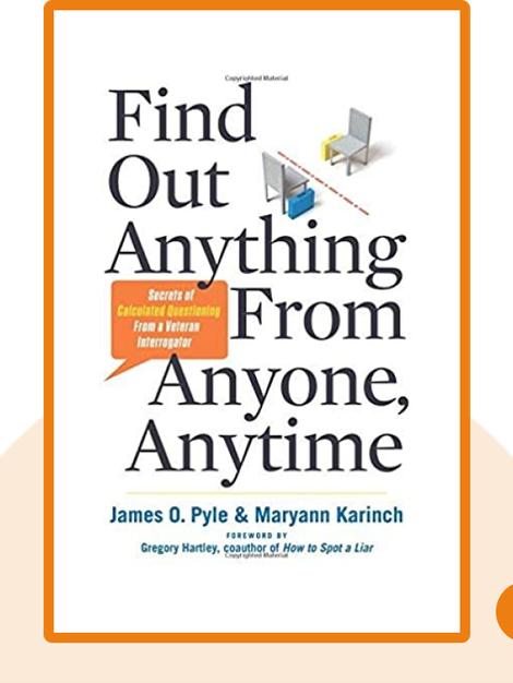 Find Out Anything From Anyone, Anytime: Secrets of Calculated Questioning From a Veteran Interrogator by James O. Pyle and Maryann Karinch