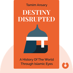 Destiny Disrupted: A History of the World Through Islamic Eyes by Tamim Ansary