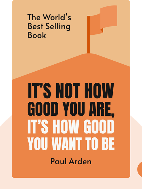 It's Not How Good You Are, It's How Good You Want to Be: The World's Best Selling Book by Paul Arden