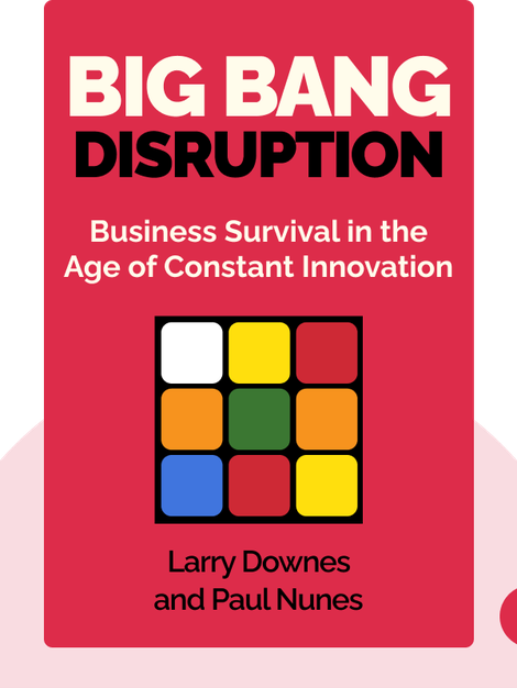 Big Bang Disruption: Business Survival in the Age of Constant Innovation by Larry Downes and Paul Nunes