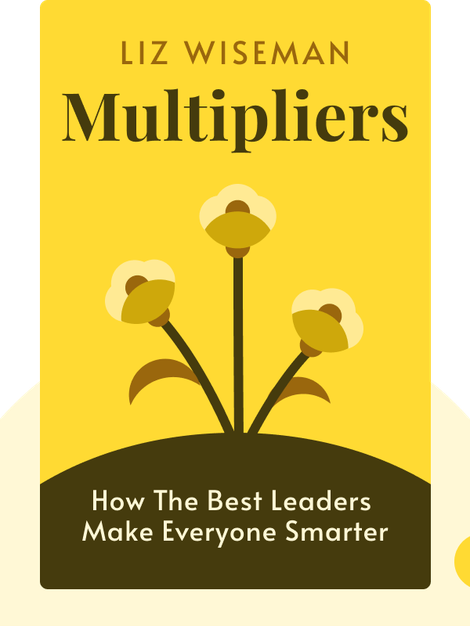 Multipliers: How the Best Leaders Make Everyone Smarter by Liz Wiseman