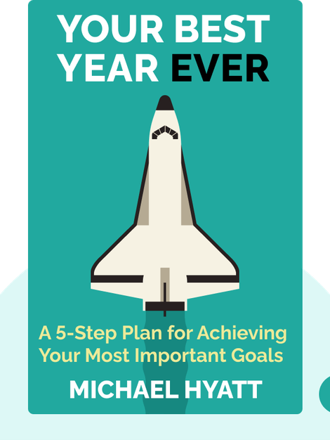 Your Best Year Ever: A 5-Step Plan for Achieving Your Most Important Goals by Michael Hyatt