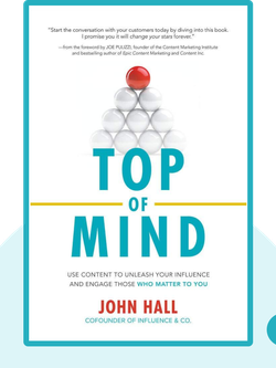Top of Mind: Use Content to Unleash Your Influence and Engage Those Who Matter to You by John Hall