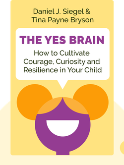 The Yes Brain: How to Cultivate Courage, Curiosity and Resilience in Your Child by Daniel J. Siegel & Tina Payne Bryson