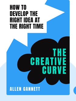 The Creative Curve: How to Develop the Right Idea at the Right Time by Allen Gannett