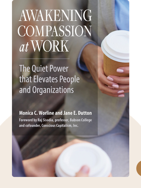 Awakening Compassion at Work: The Quiet Power That Elevates People and Organizations by Monica C. Worline and Jane E. Dutton
