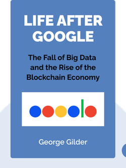Life After Google: The Fall of Big Data and the Rise of the Blockchain Economy by George Gilder