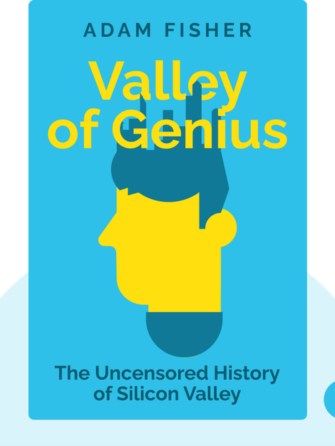 Valley of Genius: The Uncensored History of Silicon Valley (As Told by the Hackers, Founders, and Freaks Who Made It Boom) by Adam Fisher