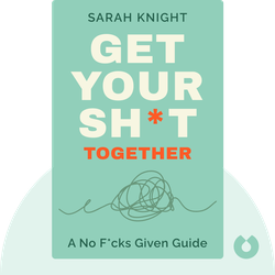 Get Your Sh*t Together: A No F*cks Given Guide by Sarah Knight