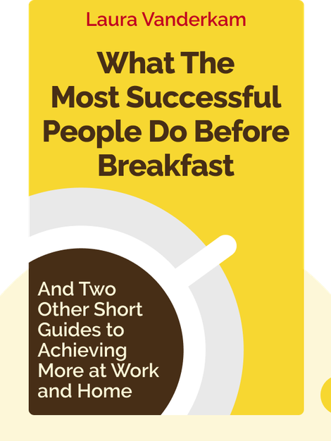 What the Most Successful People Do Before Breakfast: And Two Other Short Guides to Achieving More at Work and Home von Laura Vanderkam