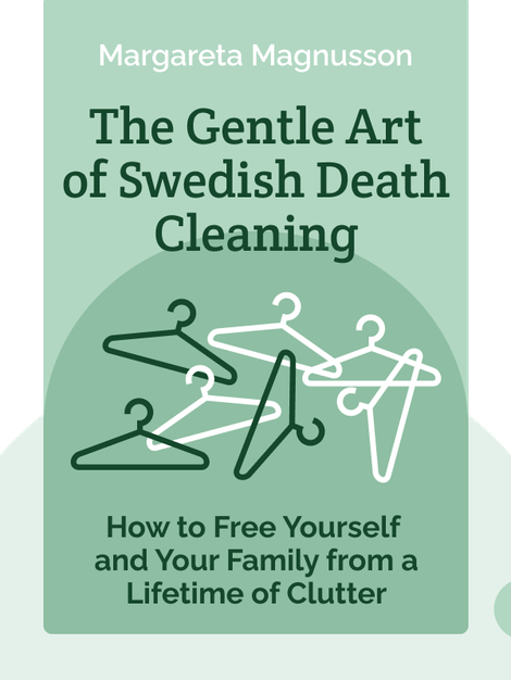 The Gentle Art of Swedish Death Cleaning: How to Free Yourself and Your Family from a Lifetime of Clutter by Margareta Magnusson