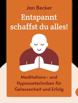Entspannt schaffst du alles!: Mit neuen Meditations- und Hypnosetechniken zu mehr Gelassenheit und Erfolg von Jan Becker